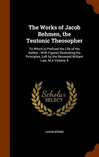 The Works of Jacob Behmen, the Teutonic Theosopher: To Which is Prefixed the Life of the Author ; With Figures Illustrating his Principles, Left by the Reverend William Law, M.A Volume 4