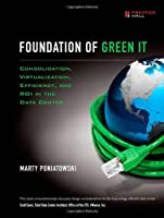 Foundation of Green IT: Consolidation, Virtualization, Efficiency, and ROI in the Data Center Front Cover