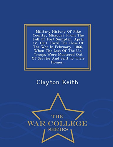 Military History Of Pike County, Missouri: From The Fall Of Fort Sumpter, April 12, 1861, Until The Close Of The War In February, 1866, When The Last ... Sent To Their Homes... - War College Series