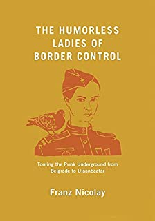 Book Cover: The humorless ladies of border control : touring the punk underground from Belgrade to Ulaanbaatar