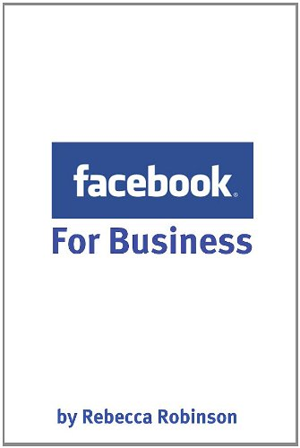 Facebook for Business: How to Create a Facebook Business Page That Works — From the Basics to Using Facebook's Advanced Mark Up Language (FBML)