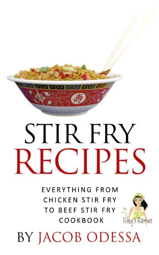 Stir Fry Recipes. Everything from Chicken Stir Fry to Beef Stir Fry Cookbook by Jacob Odessa, Roxy's Recipes
