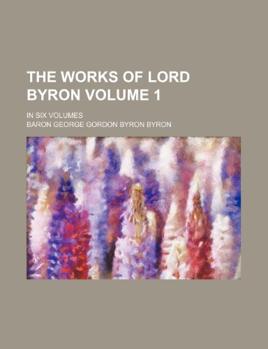The works of Lord Byron Volume 1 ; in six volumes