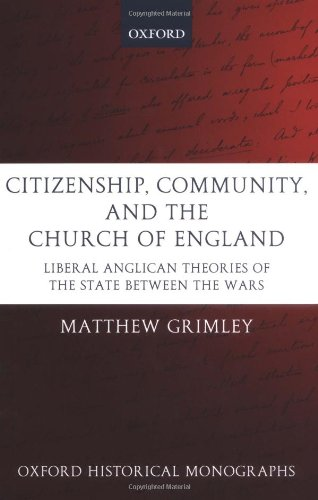 Citizenship, Community, and the Church of England: Liberal Anglicanism Theories of the State between the Wars (Oxford Hi