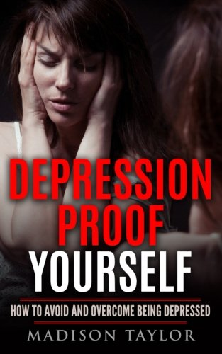 Depression Proof Yourself: How To Avoid And Overcome Being Depressed
