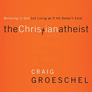 The Christian Atheist: When You Believe in God but Live as if He Doesn't Exist | [Craig Groeschel]