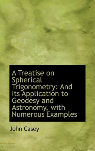 A Treatise on Spherical Trigonometry and Its Application to Geodesy and Astronomy