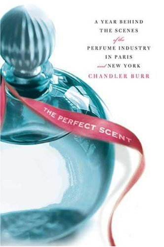 The Perfect Scent: A Year Inside the Perfume Industry in Paris and New York, Chandler Burr