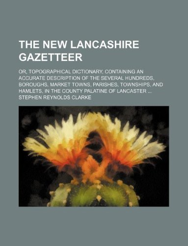 The new Lancashire gazetteer; or, Topographical dictionary, containing an accurate description of the several hundreds, boroughs, market towns, ... in the county palatine of Lancaster ...