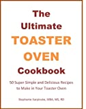 The Ultimate Toaster Oven Cookbook: Super Simple and Delicious Recipes to Make in Your Toaster Oven