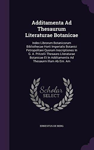 Additamenta Ad Thesaurum Literaturae Botanicae: Index Librorum Botanicorum Bibliothecae Horti Imperialis Botanici Petropolitani Quorum Inscriptiones ... In Additamentis Ad Thesaurm Illum Ab Ern. Am