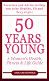 50 Years Young - Exercises & Advice to help you to be Healthy, Fit & Sexy at 50 (Fit Expert Series)