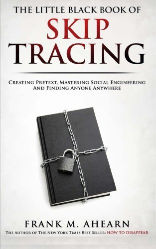 The Little Black Book Of Skip Tracing: Creating Pretext, Mastering Social Engineering And Finding Anyone Anywhere