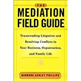 img - for The Mediation Field Guide: Transcending Litigation and Resolving Conflicts in Your Business or Organization [Hardcover] [2001] 1 Ed. Barbara Ashley Phillips book / textbook / text book