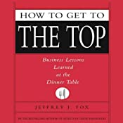 How to Get to the Top: Business Lessons Learned at the Dinner Table | [Jeffrey J. Fox]