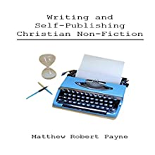 Writing and Self-Publishing Christian Nonfiction (       UNABRIDGED) by Matthew Robert Payne Narrated by Steve Ryan