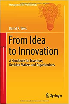 From Idea To Innovation: A Handbook For Inventors, Decision Makers And Organizations (Management For Professionals)
