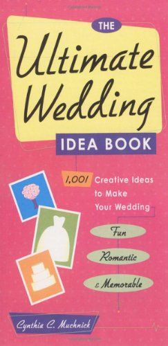 The Ultimate Wedding Idea Book: 1, 001 Creative Ideas to Make Your Wedding Fun, Romantic, and Memorable