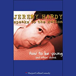 Jeremy Hardy Speaks to the Nation: How to Be Young and Other Shows | [Jeremy Hardy]