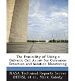 The Feasibility of Using a Galvanic Cell Array for Corrosion Detection and Solution Monitoring(Paperback) - 2013 Edition