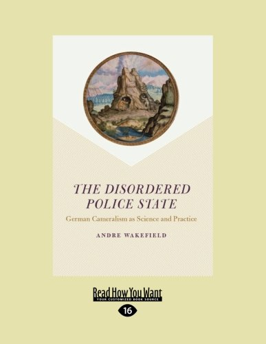 The Disordered Police State: German Cameralism as Science and Practice