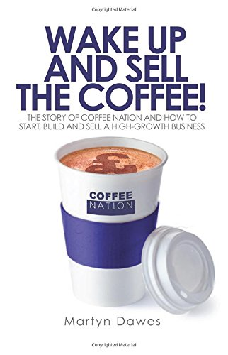 Wake Up and Sell the Coffee: The Story of Coffee Nation and How to Start, Build and Sell a High-Growth Business