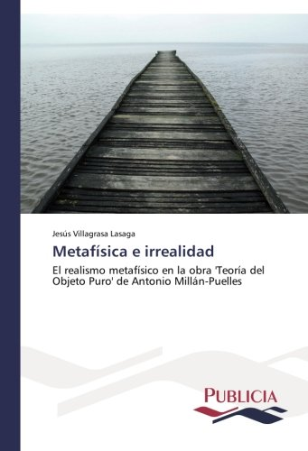 Metafisica e irrealidad: El realismo metafisico en la obra 'Teoria del Objeto Puro' de Antonio Millan-Puelles  [Villagrasa Lasaga, Jesus] (Tapa Blanda)