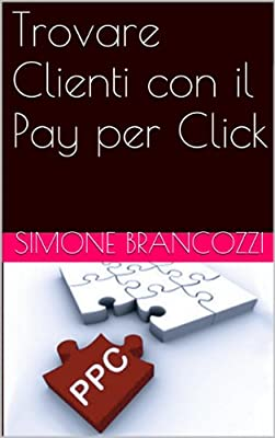 Trovare Clienti con il Pay per Click (Web marketing per imprenditori e professionisti Vol. 6)