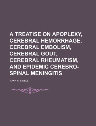 A Treatise on Apoplexy, Cerebral Hemorrhage, Cerebral Embolism, Cerebral Gout, Cerebral Rheumatism, and Epidemic Cerebro-Spinal Meningitis