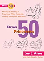 Draw 50 Princesses: The Step-by-Step Way to Draw Snow White, Cinderella, Sleeping Beauty and Many More