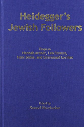 Heidegger's Jewish Followers: Essays on Hannah Arendt, Leo Strauss, Hans Jonas, and Emmanuel Levinas