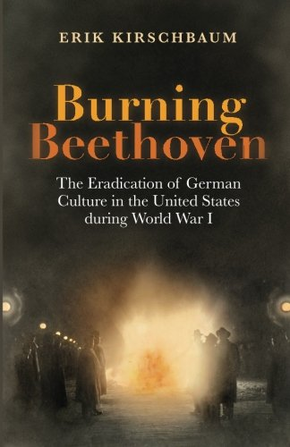 Burning Beethoven: The Eradication of German Culture in the United States during World War I (The United States In World War I compare prices)