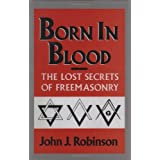 Born in Blood: The Lost Secrets of Freemasonry ~ John J. Robinson