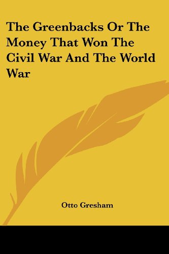 The Greenbacks Or The Money That Won The Civil War And The World War PDF