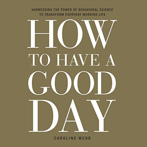 Download How to Have a Good Day: Harness the Power of Behavioral Science to Transform Your Working Life