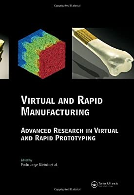 Virtual and Rapid Manufacturing: Advanced Research in Virtual and Rapid Prototyping (Balkema-Proceedings and Monographs in Engineering, Water and Earht Sciences)