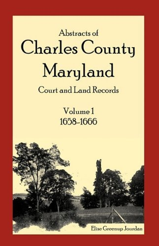Abstracts of Charles County, Maryland Court and Land Records: Volume 1: 1658-1666 by Elise Greenup Jourdan (2007-10-23)