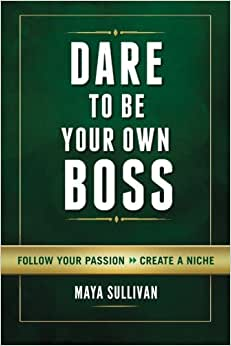 Dare To Be Your Own Boss: Follow Your Passion, Create A Niche