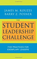 The Student Leadership Challenge: Five Practices for Exemplary Leaders (J-B Leadership Challenge: Kouzes/Posner)