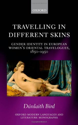 Travelling in Different Skins: Gender Identity in European Women's Oriental Travelogues, 1850-1950 (Oxford Modern Langua