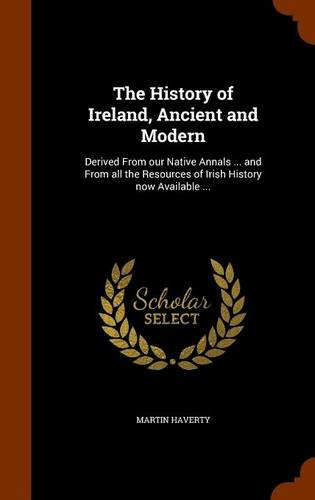 The History of Ireland, Ancient and Modern: Derived From our Native Annals ... and From all the Resources of Irish History now Available ...