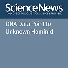 DNA Data Point to Unknown Hominid Other Auteur(s) : Tina Hesman Saey Narrateur(s) : Jamie Renell