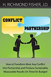 Conflict to Partnership: How to Transform Most Any Conflict Into Partnership and Produce Sustainable, Measurable Results On Time/On Budget!