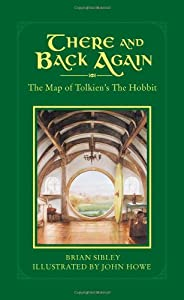 There and Back Again: The Map of Tolkien's Hobbit by Brian Sibley and John Howe