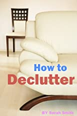 HOW TO DECLUTTER: Decluttering and Minimalist Tips on Helping You Get Organized and Live in a Simpler Life