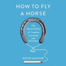 How to Fly a Horse: The Secret History of Creation, Invention, and Discovery (       UNABRIDGED) by Kevin Ashton Narrated by Kevin Ashton