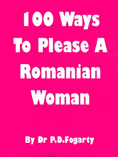 100 ways to please a Romanian woman (100 ways to live in Romania)
