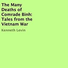 The Many Deaths of Comrade Binh: Tales from the Vietnam War (       UNABRIDGED) by Kenneth Levin Narrated by Danny T. Levin