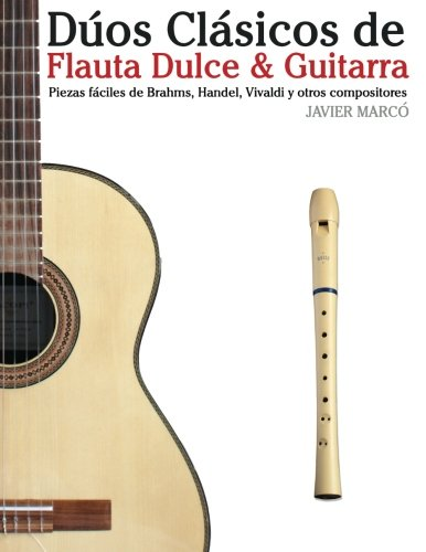 D os Cl sicos de Flauta Dulce & Guitarra: Piezas f ciles de Brahms, Handel, Vivaldi y otros compositores (en Partitura y Tablatura) (Spanish Edition)