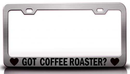 Got Coffee Roaster ? Steel Metal License Plate Frame Ch. # 81